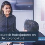 ¿Es ilegal despedir trabajadores en esta fase 2 de coronavirus?