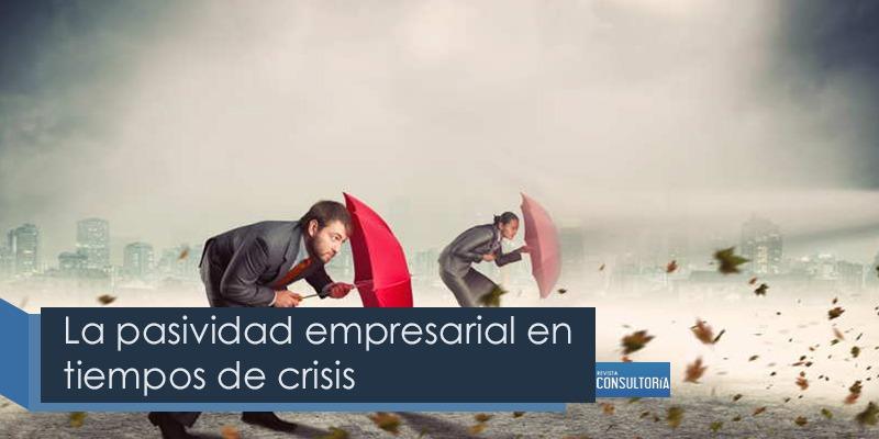La pasividad empresarial en tiempos de crisis - La pasividad empresarial en tiempos de crisis